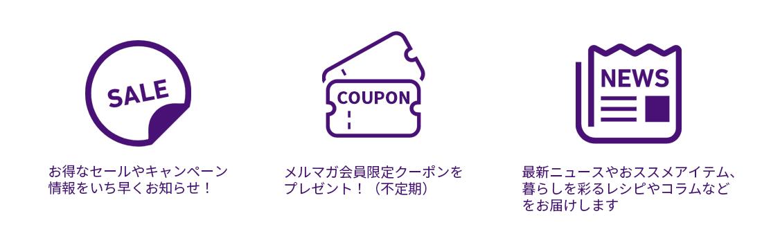 メルマガ会員募集中!新商品情報やキャンペーン、Webからのお買物がお得になるメルマガ会員限定クーポンなどのお知らせをいち早くお送りいたします。